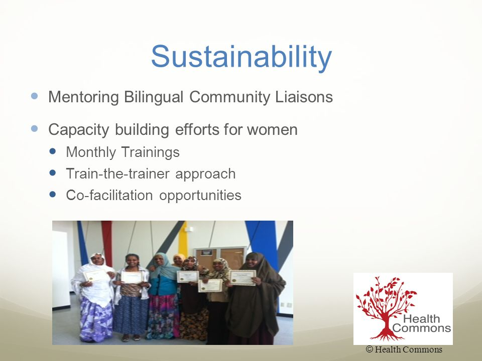 Sustainability Mentoring Bilingual Community Liaisons Capacity building efforts for women Monthly Trainings Train-the-trainer approach Co-facilitation opportunities © Health Commons