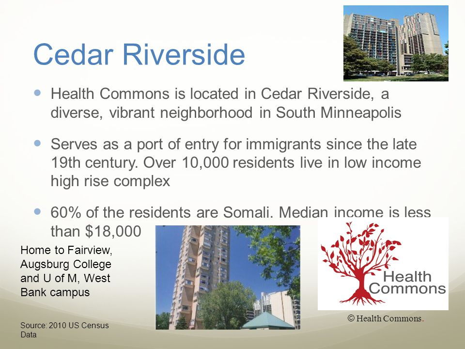 Cedar Riverside Health Commons is located in Cedar Riverside, a diverse, vibrant neighborhood in South Minneapolis Serves as a port of entry for immigrants since the late 19th century.
