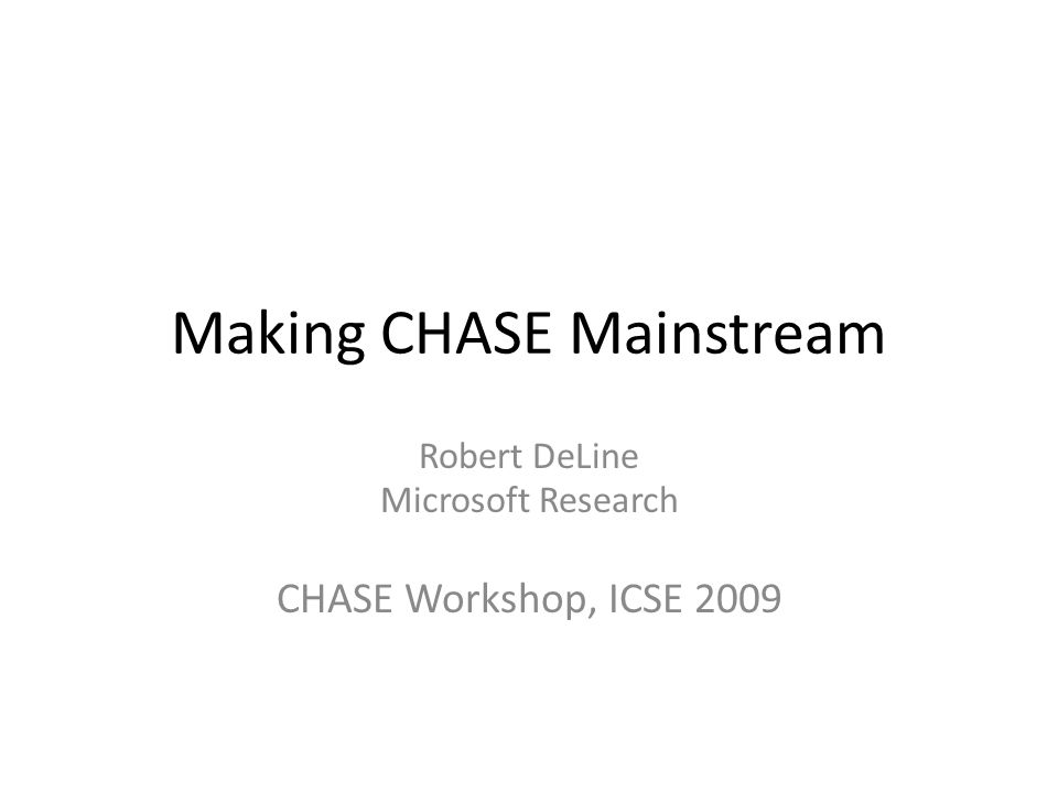 Making CHASE Mainstream Robert DeLine Microsoft Research CHASE Workshop, ICSE 2009