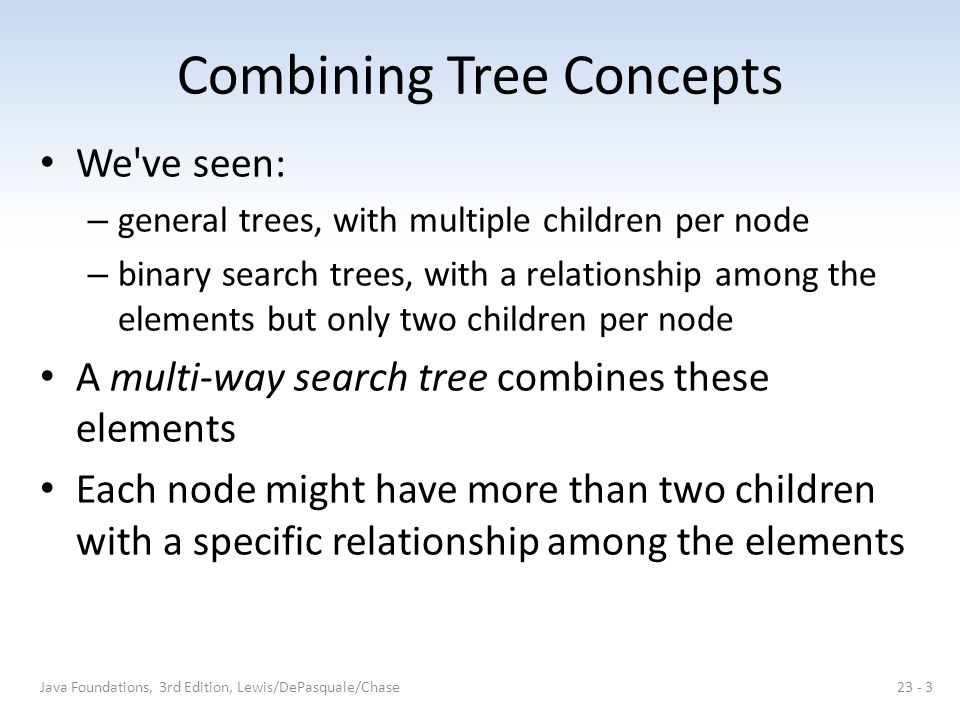 2-3 Trees In a 2-3 tree, each node has two or three children A 2-node contains one element, and a 3-node contains two elements A 2-node can has either two children or no children A 3-node has either three children or no children Java Foundations, 3rd Edition, Lewis/DePasquale/Chase23 - 4