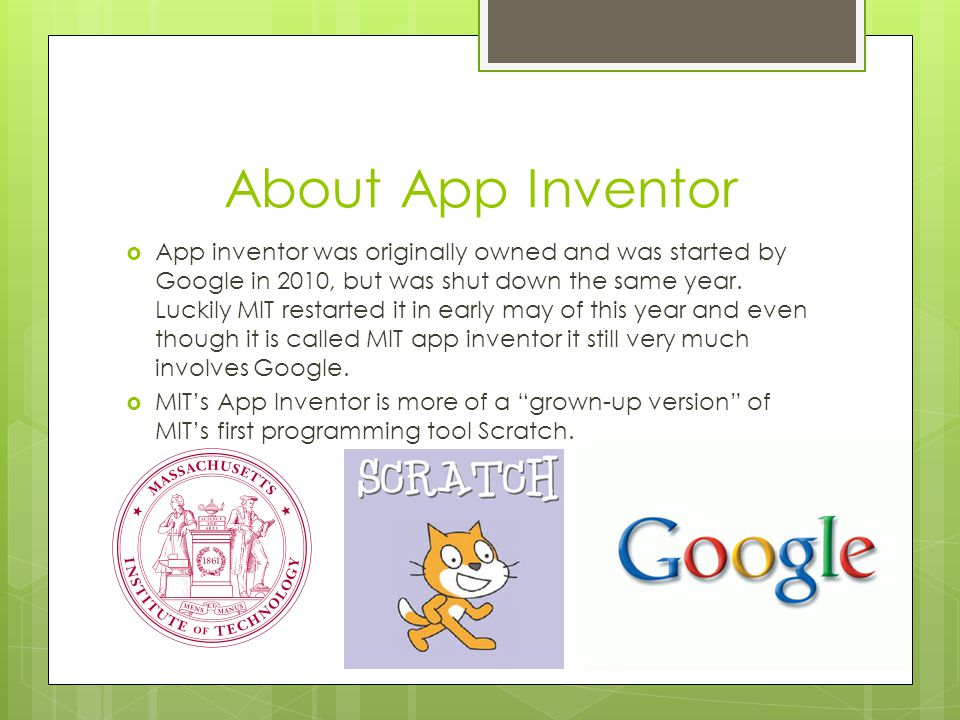 About App Inventor  App inventor was originally owned and was started by Google in 2010, but was shut down the same year.