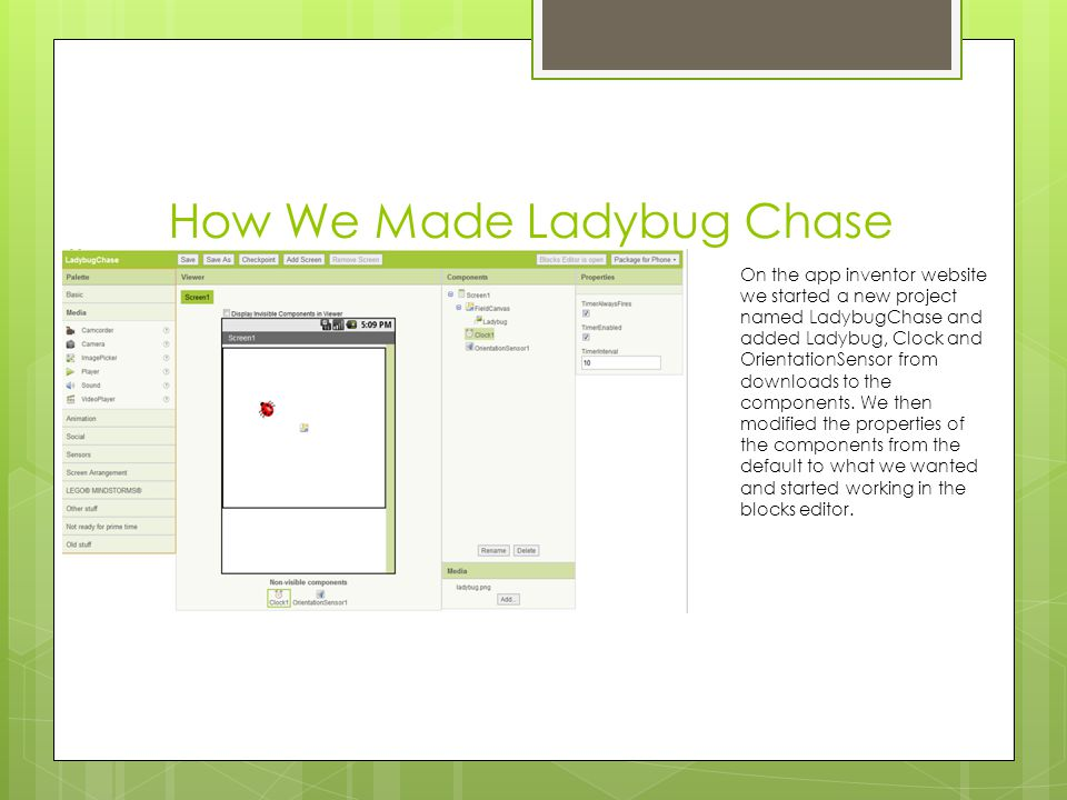 How We Made Ladybug Chase On the app inventor website we started a new project named LadybugChase and added Ladybug, Clock and OrientationSensor from
