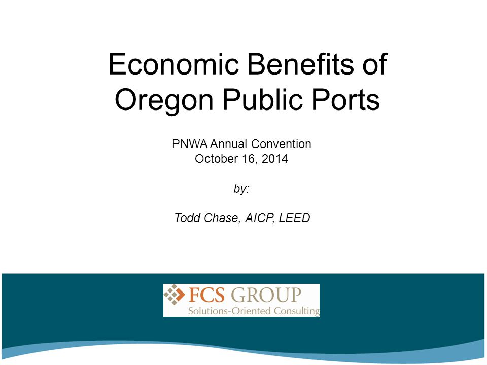 Economic Benefits of Oregon Public Ports by: Todd Chase, AICP, LEED PNWA Annual Convention October 16, 2014