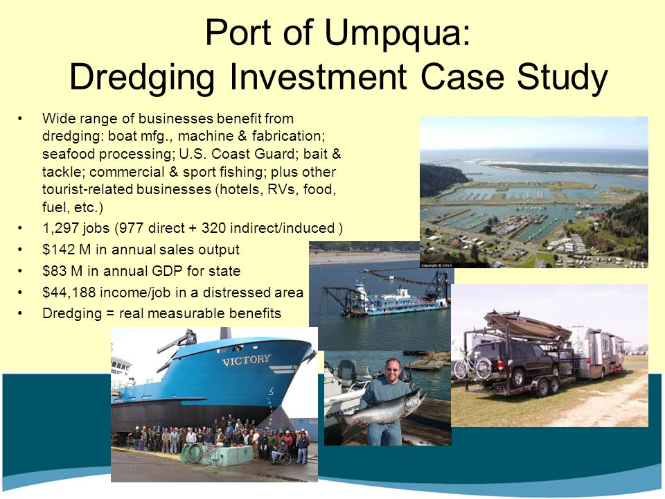 Port of Umpqua: Dredging Investment Case Study Wide range of businesses benefit from dredging: boat mfg., machine & fabrication; seafood processing; U