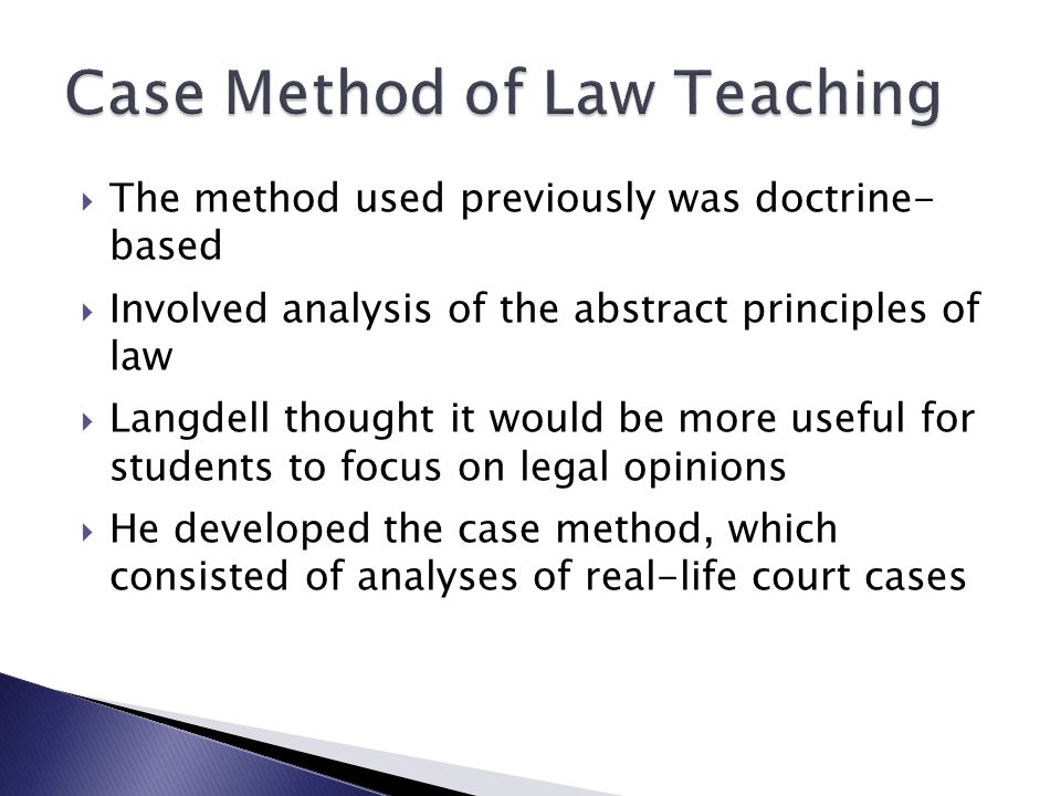  The method used previously was doctrine- based  Involved analysis of the abstract principles of law  Langdell thought it would be more useful for students to focus on legal opinions  He developed the case method, which consisted of analyses of real-life court cases
