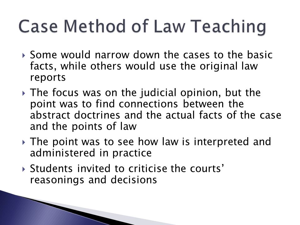  Some would narrow down the cases to the basic facts, while others would use the original law reports  The focus was on the judicial opinion, but the point was to find connections between the abstract doctrines and the actual facts of the case and the points of law  The point was to see how law is interpreted and administered in practice  Students invited to criticise the courts' reasonings and decisions