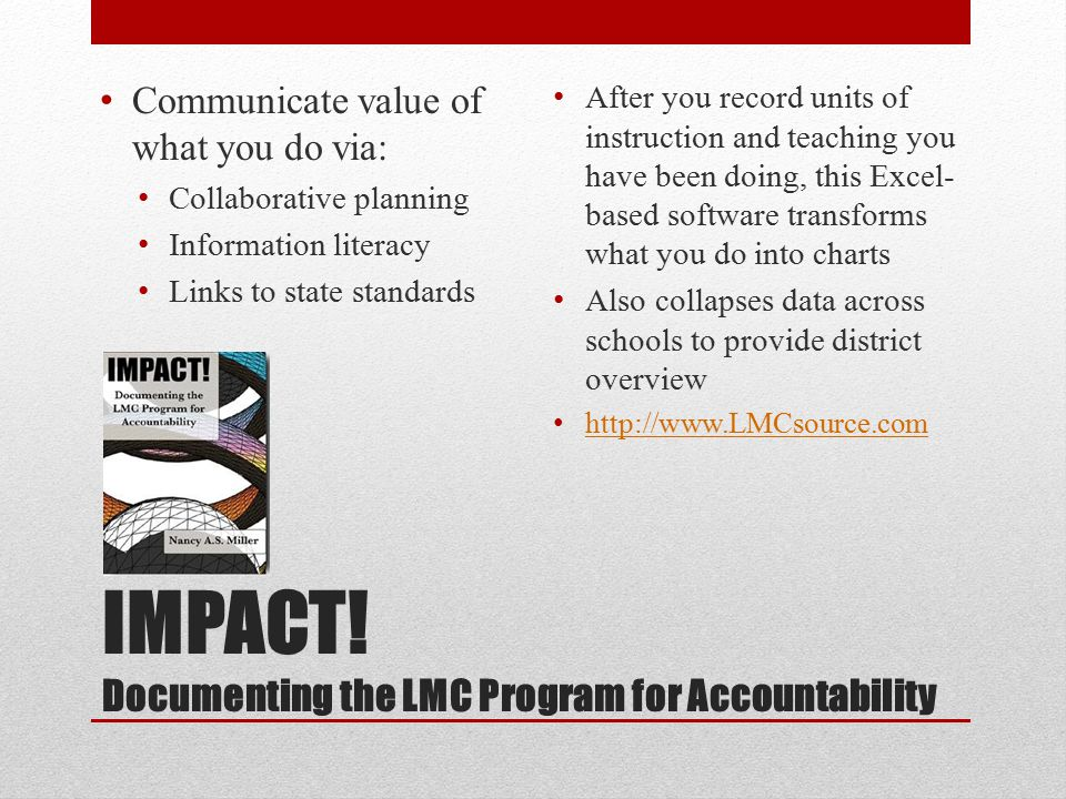 IMPACT! Documenting the LMC Program for Accountability Communicate value of what you do via: Collaborative planning Information literacy Links to stat
