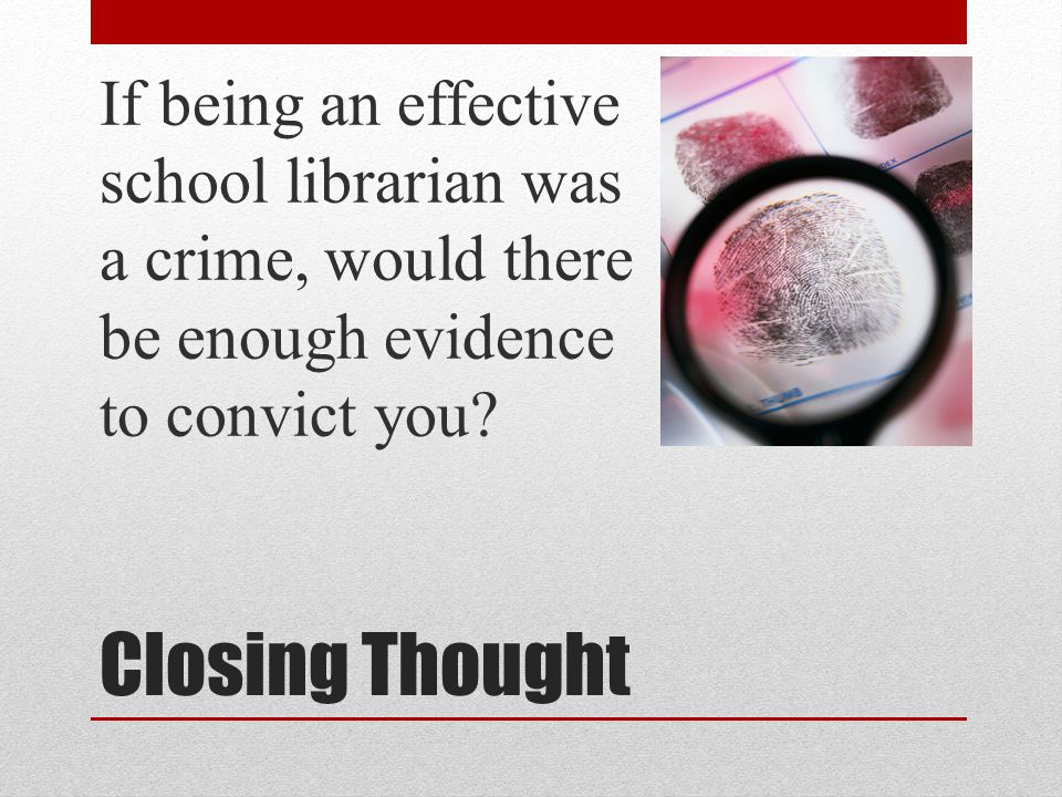 Closing Thought If being an effective school librarian was a crime, would there be enough evidence to convict you?