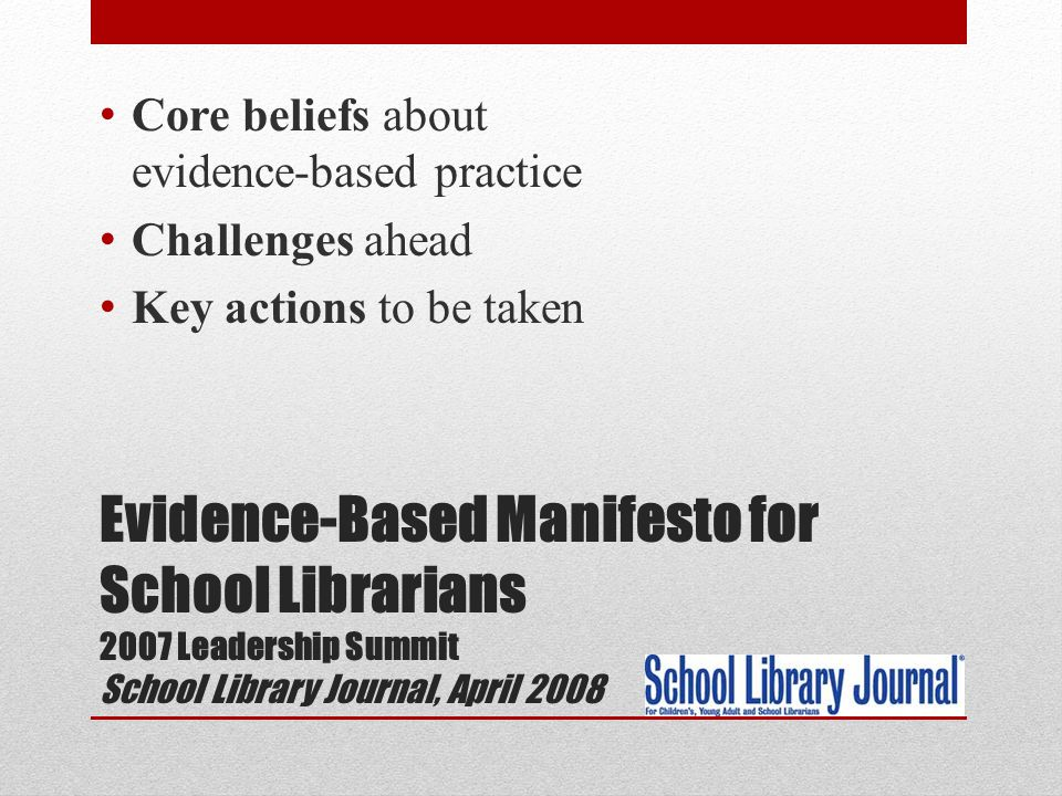 Evidence-Based Manifesto for School Librarians 2007 Leadership Summit School Library Journal, April 2008 Core beliefs about evidence-based practice Challenges ahead Key actions to be taken