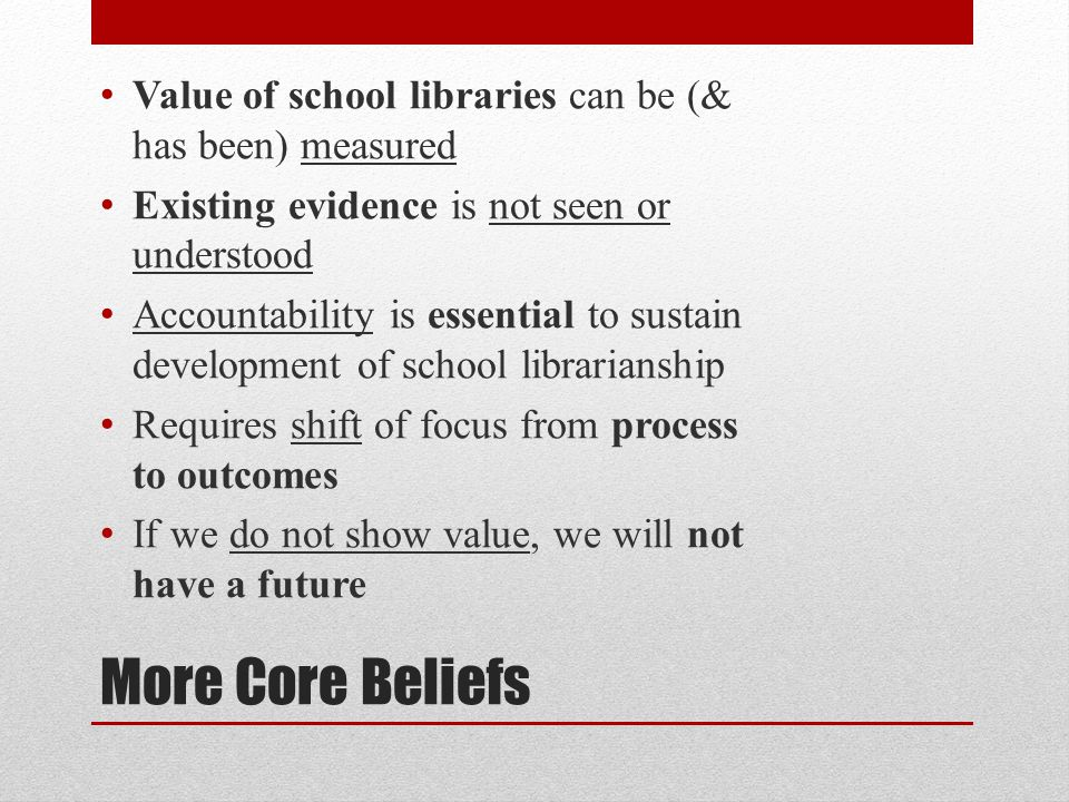 More Core Beliefs Value of school libraries can be (& has been) measured Existing evidence is not seen or understood Accountability is essential to sustain development of school librarianship Requires shift of focus from process to outcomes If we do not show value, we will not have a future