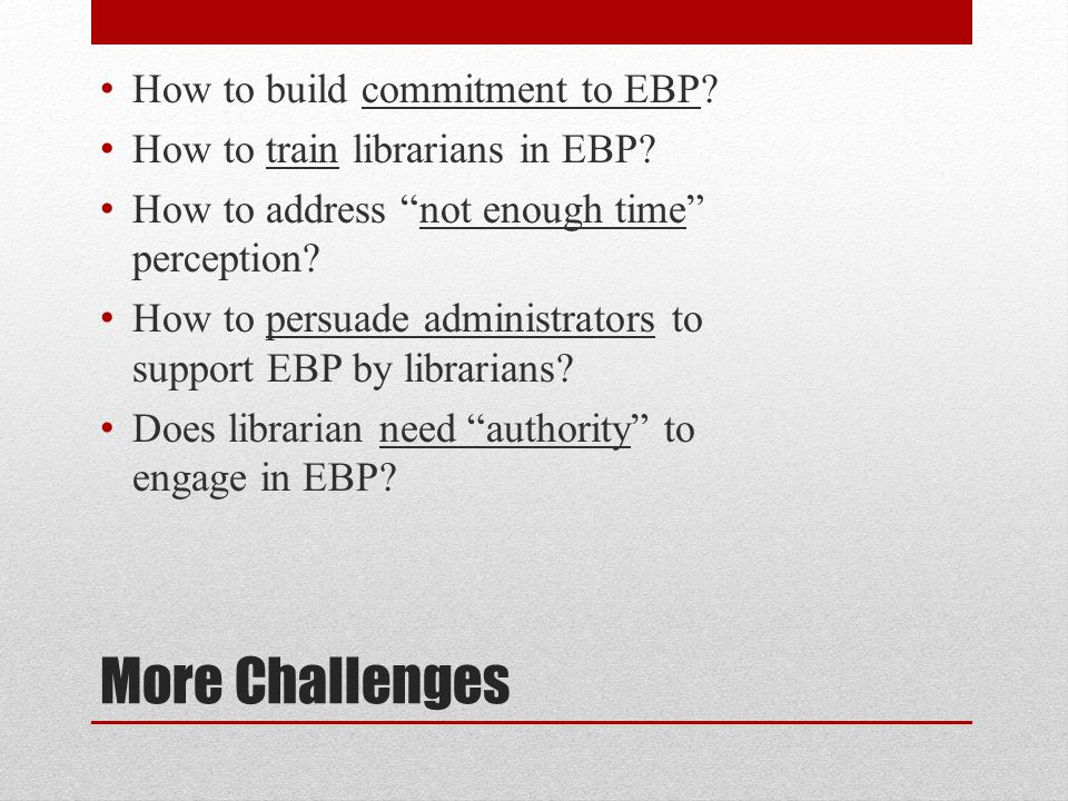 More Challenges How to build commitment to EBP. How to train librarians in EBP.