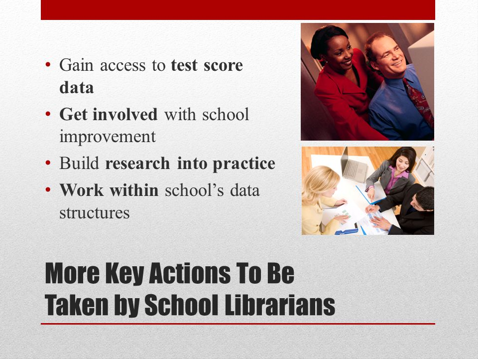 More Key Actions To Be Taken by School Librarians Gain access to test score data Get involved with school improvement Build research into practice Work within school's data structures