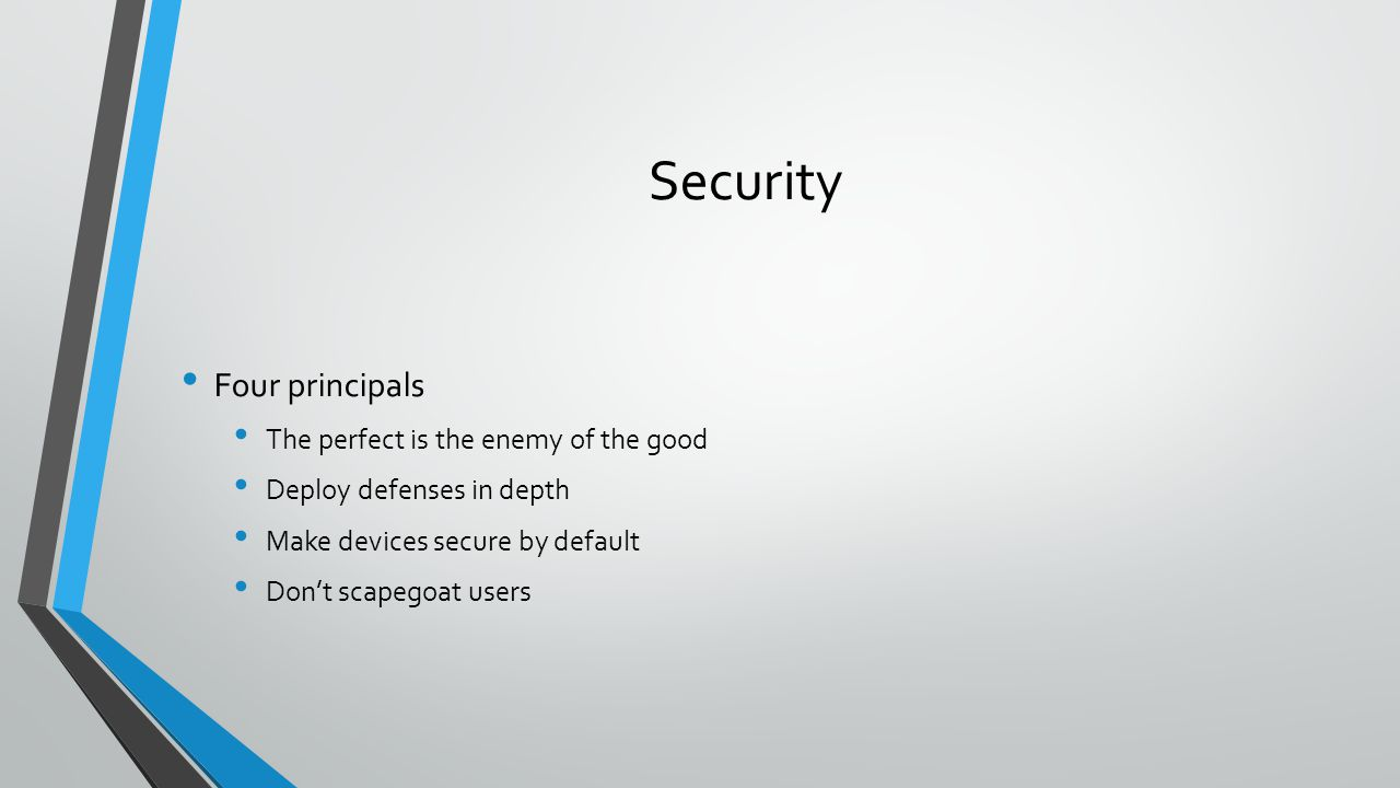 Security Four principals The perfect is the enemy of the good Deploy defenses in depth Make devices secure by default Don't scapegoat users