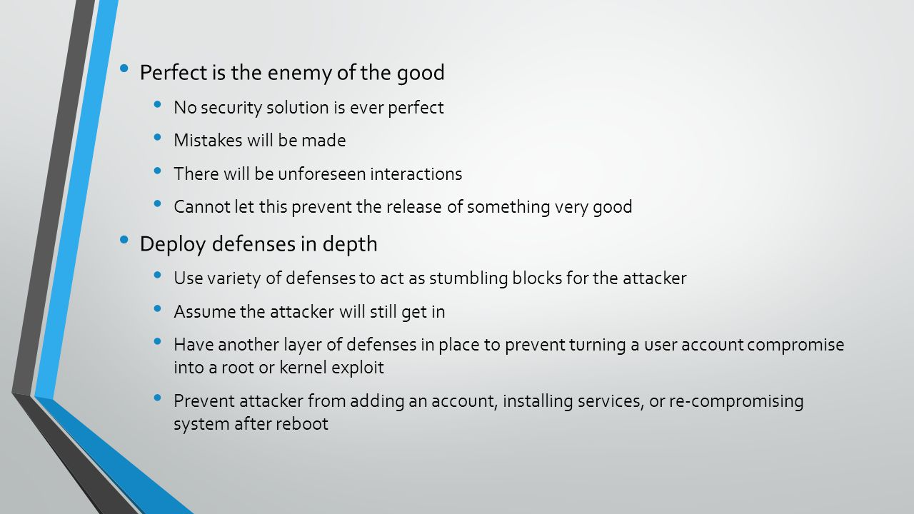 Perfect is the enemy of the good No security solution is ever perfect Mistakes will be made There will be unforeseen interactions Cannot let this prevent the release of something very good Deploy defenses in depth Use variety of defenses to act as stumbling blocks for the attacker Assume the attacker will still get in Have another layer of defenses in place to prevent turning a user account compromise into a root or kernel exploit Prevent attacker from adding an account, installing services, or re-compromising system after reboot