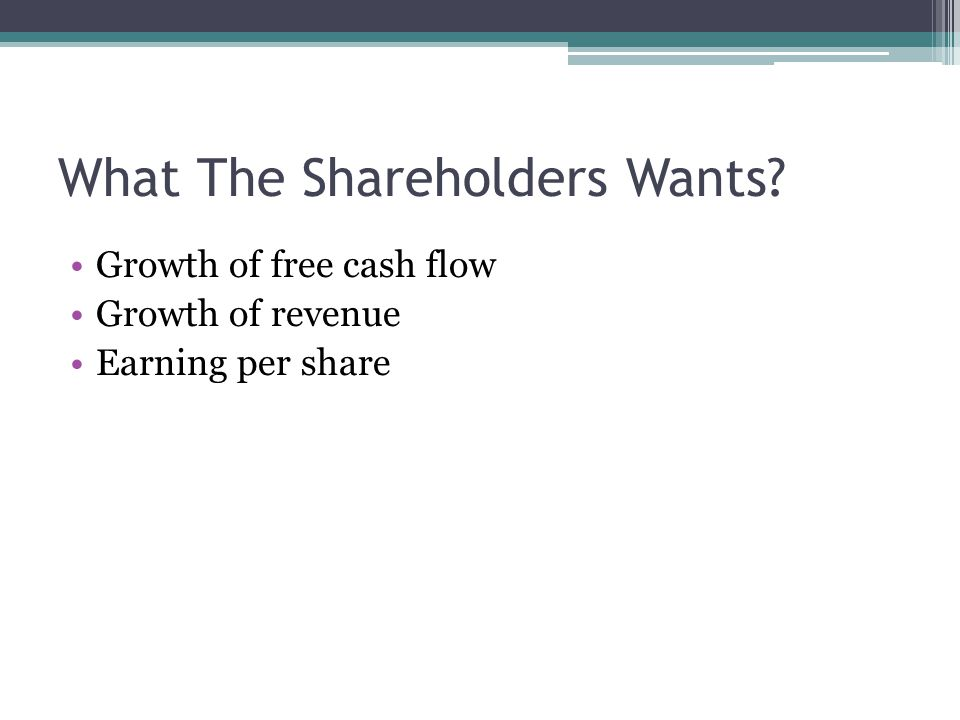 What The Shareholders Wants Growth of free cash flow Growth of revenue Earning per share