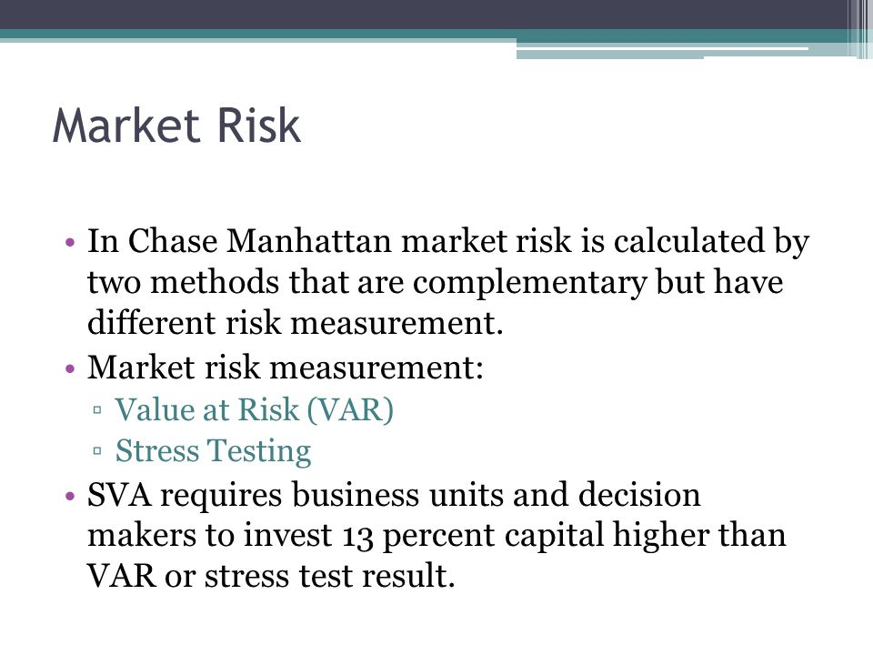 Market Risk In Chase Manhattan market risk is calculated by two methods that are complementary but have different risk measurement. Market risk measur