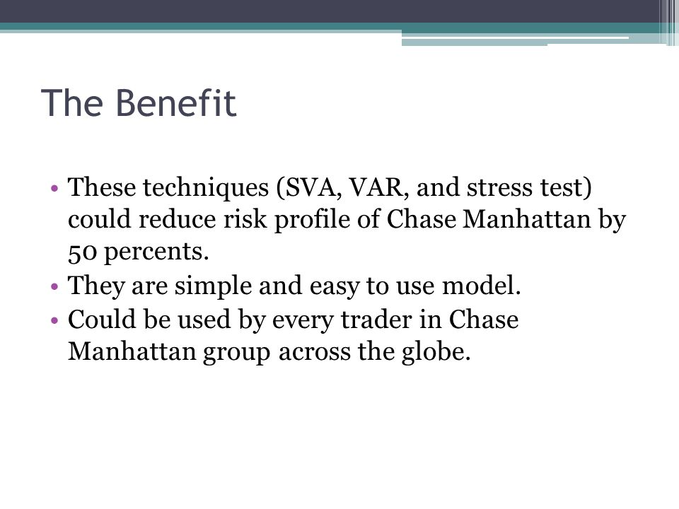 The Benefit These techniques (SVA, VAR, and stress test) could reduce risk profile of Chase Manhattan by 50 percents. They are simple and easy to use