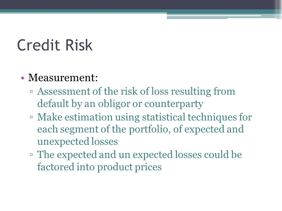Credit Risk Measurement: ▫Assessment of the risk of loss resulting from default by an obligor or counterparty ▫Make estimation using statistical techniques for each segment of the portfolio, of expected and unexpected losses ▫The expected and un expected losses could be factored into product prices