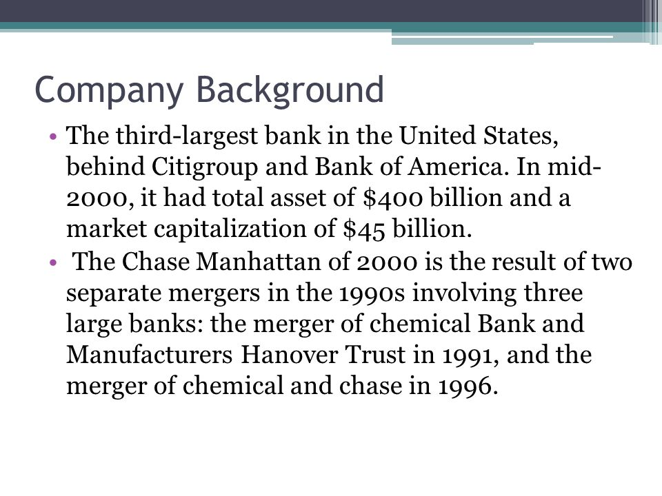 Company Background The third-largest bank in the United States, behind Citigroup and Bank of America. In mid- 2000, it had total asset of $400 billion
