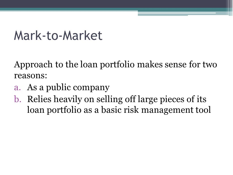 Mark-to-Market Approach to the loan portfolio makes sense for two reasons: a.As a public company b.Relies heavily on selling off large pieces of its loan portfolio as a basic risk management tool