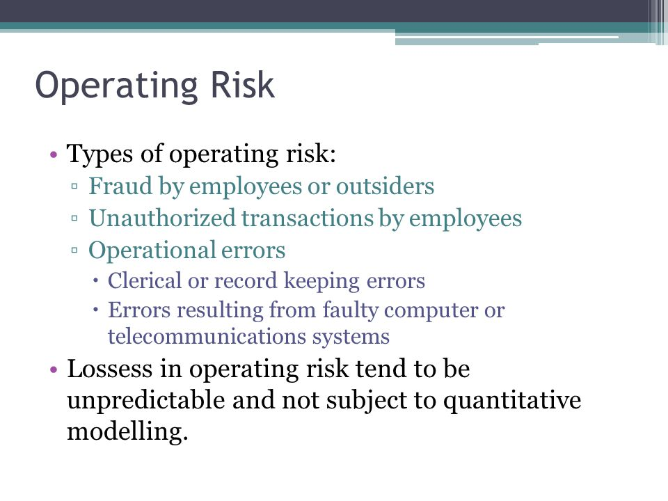 Operating Risk Types of operating risk: ▫Fraud by employees or outsiders ▫Unauthorized transactions by employees ▫Operational errors  Clerical or record keeping errors  Errors resulting from faulty computer or telecommunications systems Lossess in operating risk tend to be unpredictable and not subject to quantitative modelling.