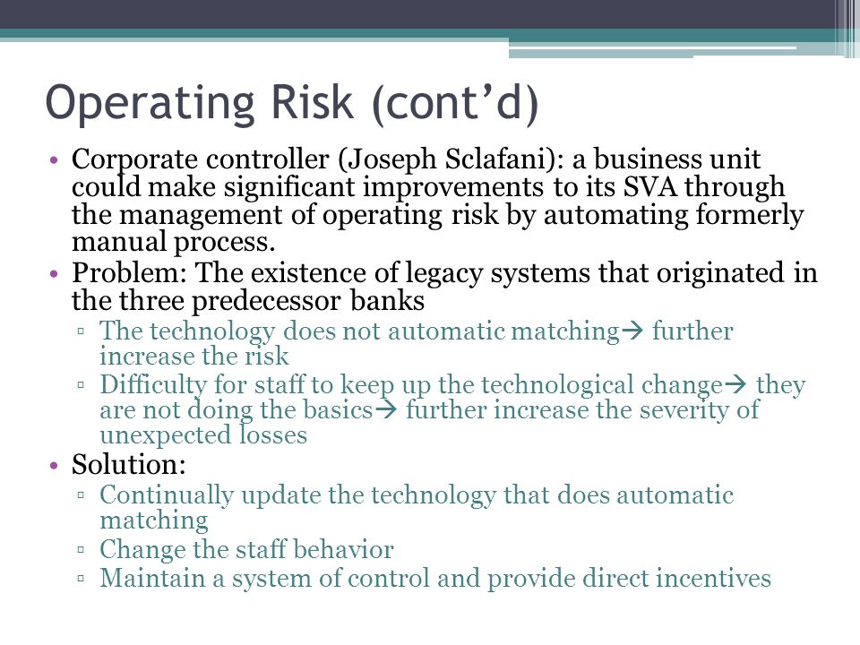 Operating Risk (cont'd) Corporate controller (Joseph Sclafani): a business unit could make significant improvements to its SVA through the management of operating risk by automating formerly manual process.