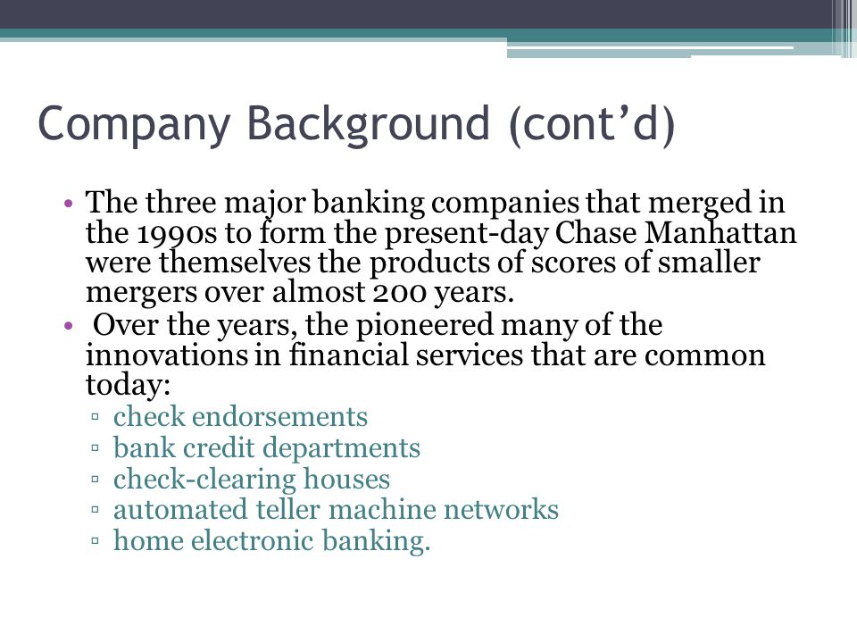 Company Background (cont'd) The three major banking companies that merged in the 1990s to form the present-day Chase Manhattan were themselves the pro