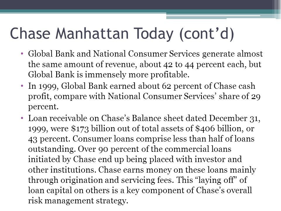 Chase Manhattan Today (cont'd) Global Bank and National Consumer Services generate almost the same amount of revenue, about 42 to 44 percent each, but
