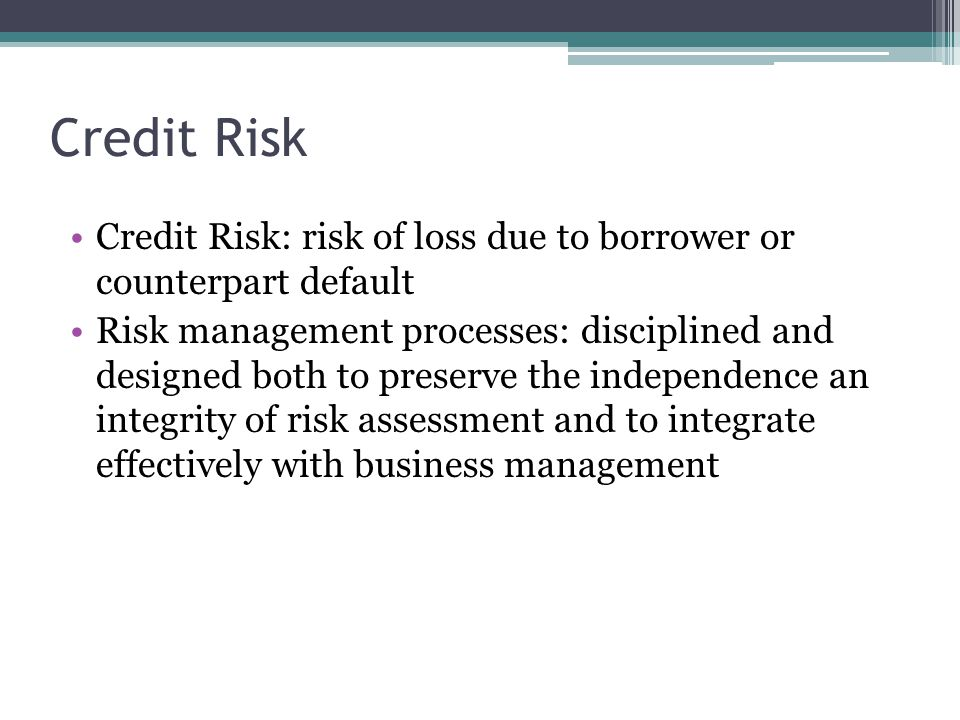 Credit Risk Credit Risk: risk of loss due to borrower or counterpart default Risk management processes: disciplined and designed both to preserve the independence an integrity of risk assessment and to integrate effectively with business management