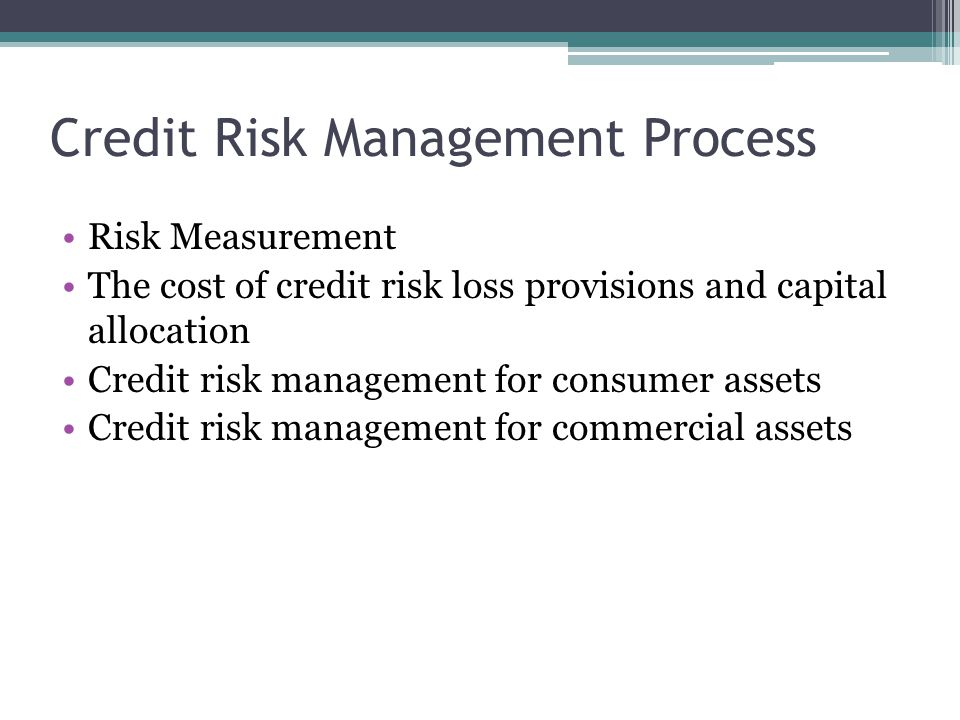 Credit Risk Management Process Risk Measurement The cost of credit risk loss provisions and capital allocation Credit risk management for consumer assets Credit risk management for commercial assets