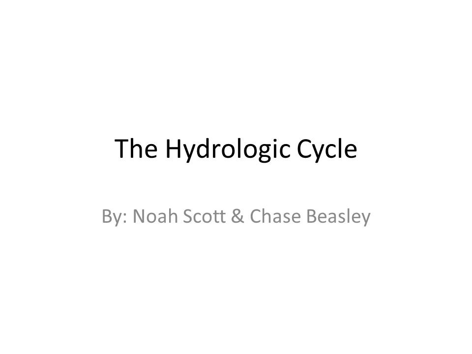 The Hydrologic Cycle By: Noah Scott & Chase Beasley