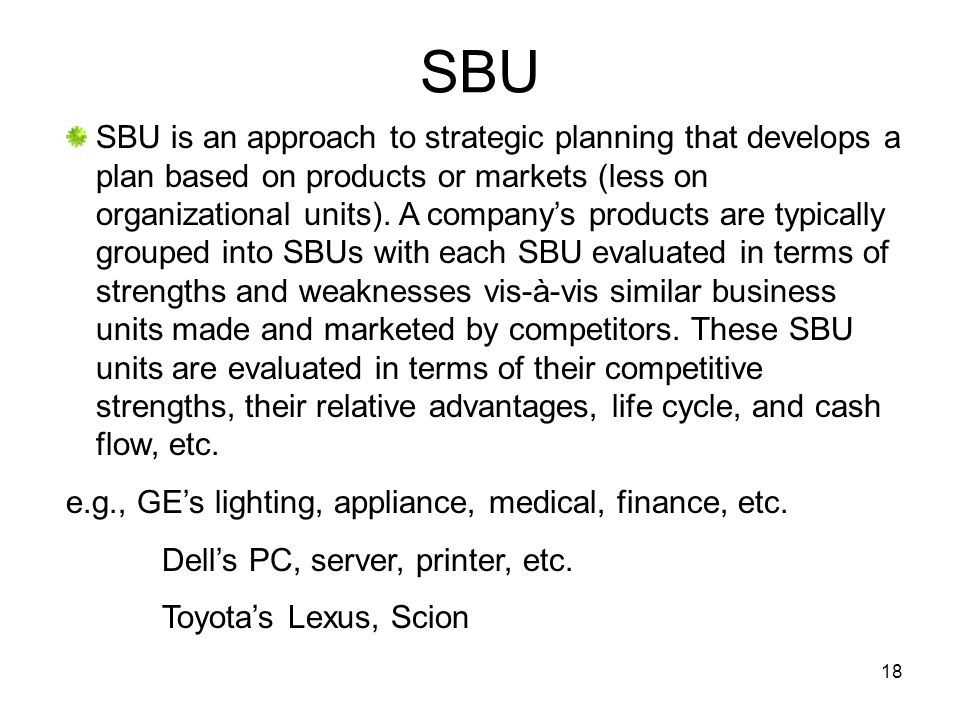 18 SBU SBU is an approach to strategic planning that develops a plan based on products or markets (less on organizational units).