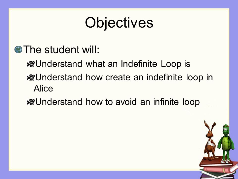 Objectives The student will: Understand what an Indefinite Loop is Understand how create an indefinite loop in Alice Understand how to avoid an infinite loop