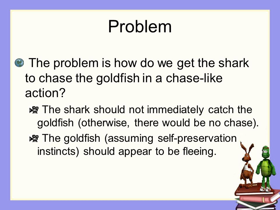 Problem The problem is how do we get the shark to chase the goldfish in a chase-like action.
