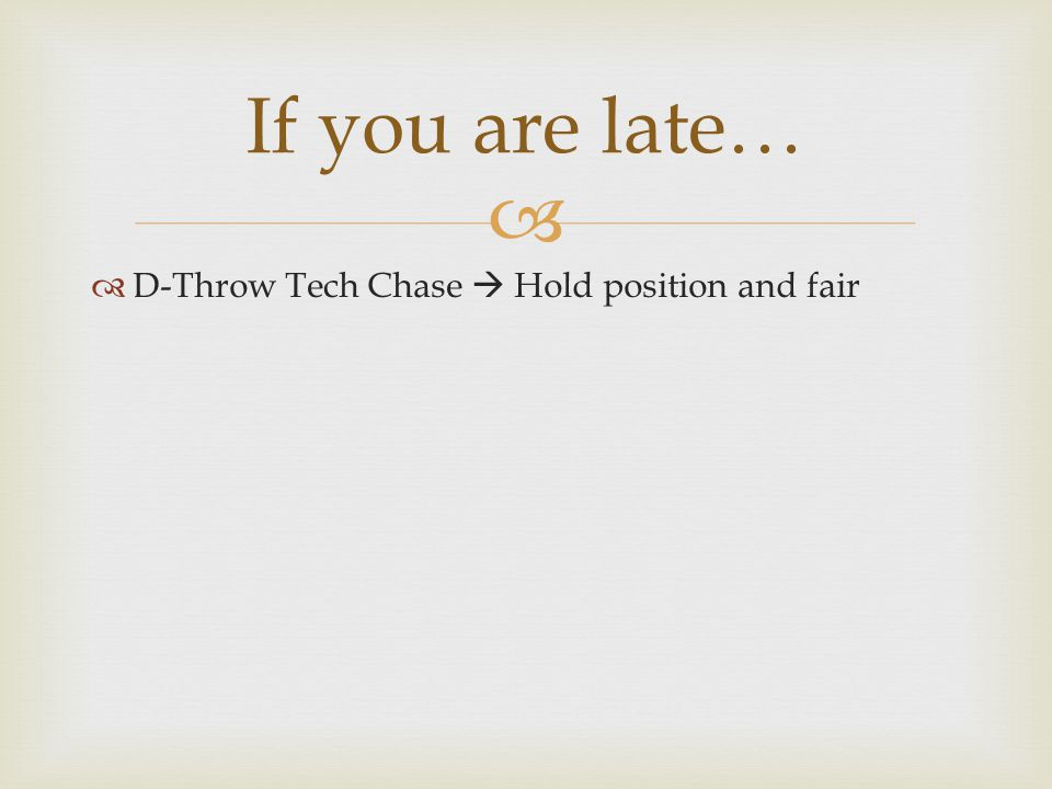   D-Throw Tech Chase  Hold position and fair If you are late…