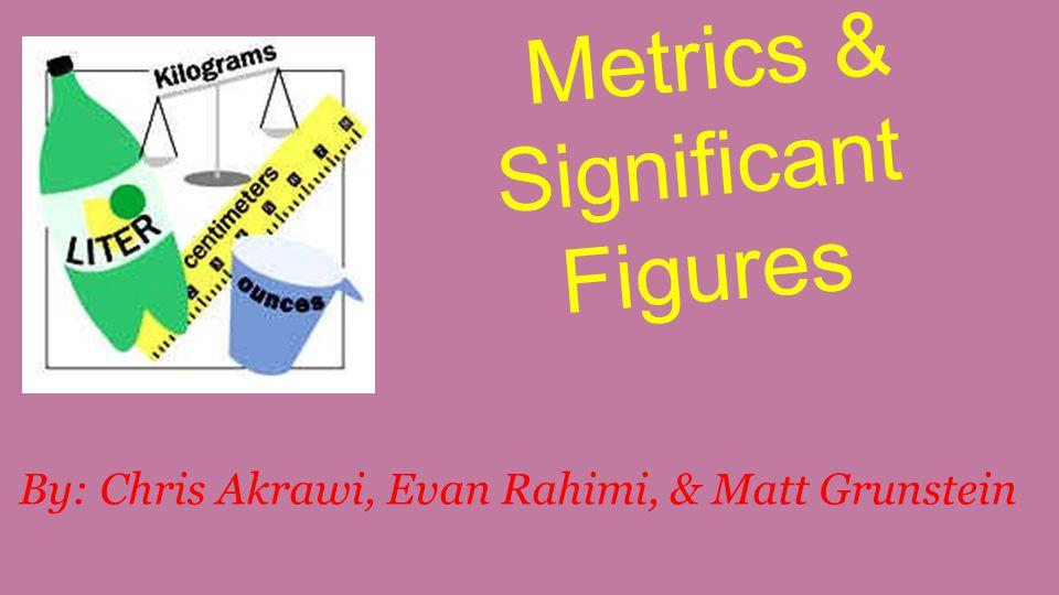 Metrics & Significant Figures By: Chris Akrawi, Evan Rahimi, & Matt Grunstein