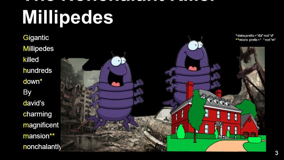 The Nonchalant Killer Millipedes Gigantic Millipedes killed hundreds down* By david's charming magnificent mansion** nonchalantly * deka prefix = da not d ** micro prefix = μ not m 3
