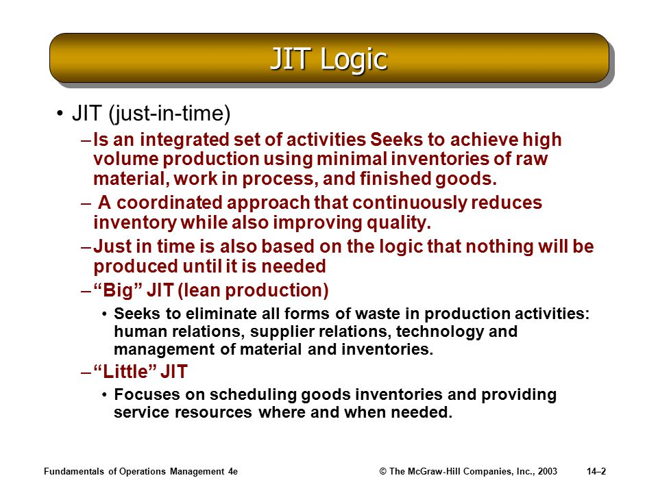 Fundamentals of Operations Management 4e© The McGraw-Hill Companies, Inc., 200314–2 JIT Logic JIT (just-in-time) –Is an integrated set of activities Seeks to achieve high volume production using minimal inventories of raw material, work in process, and finished goods.
