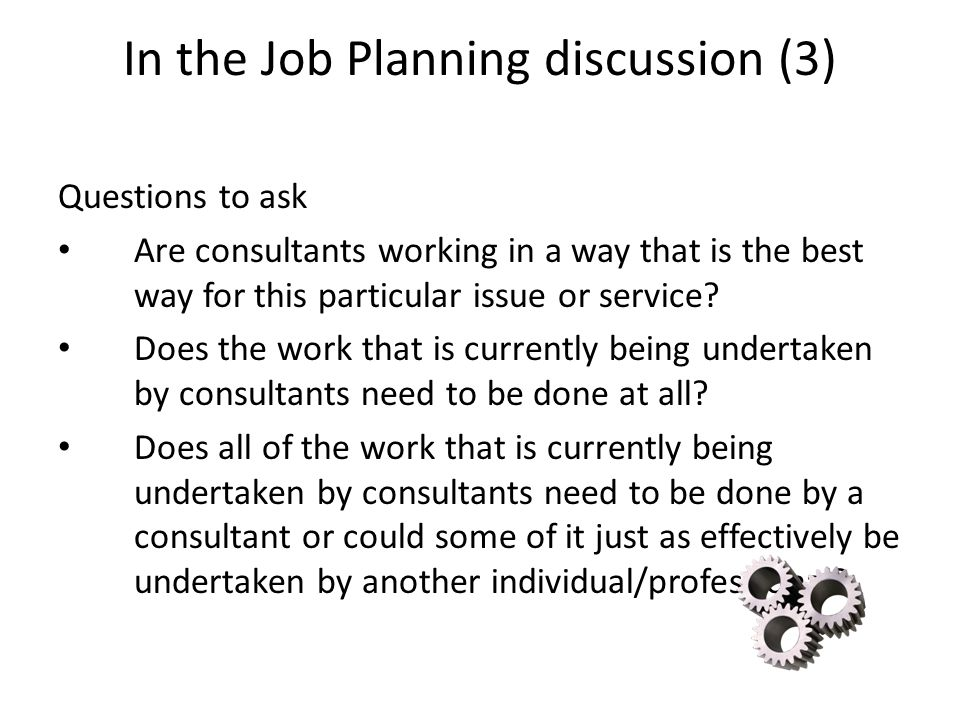 In the Job Planning discussion (3) Questions to ask Are consultants working in a way that is the best way for this particular issue or service? Does t