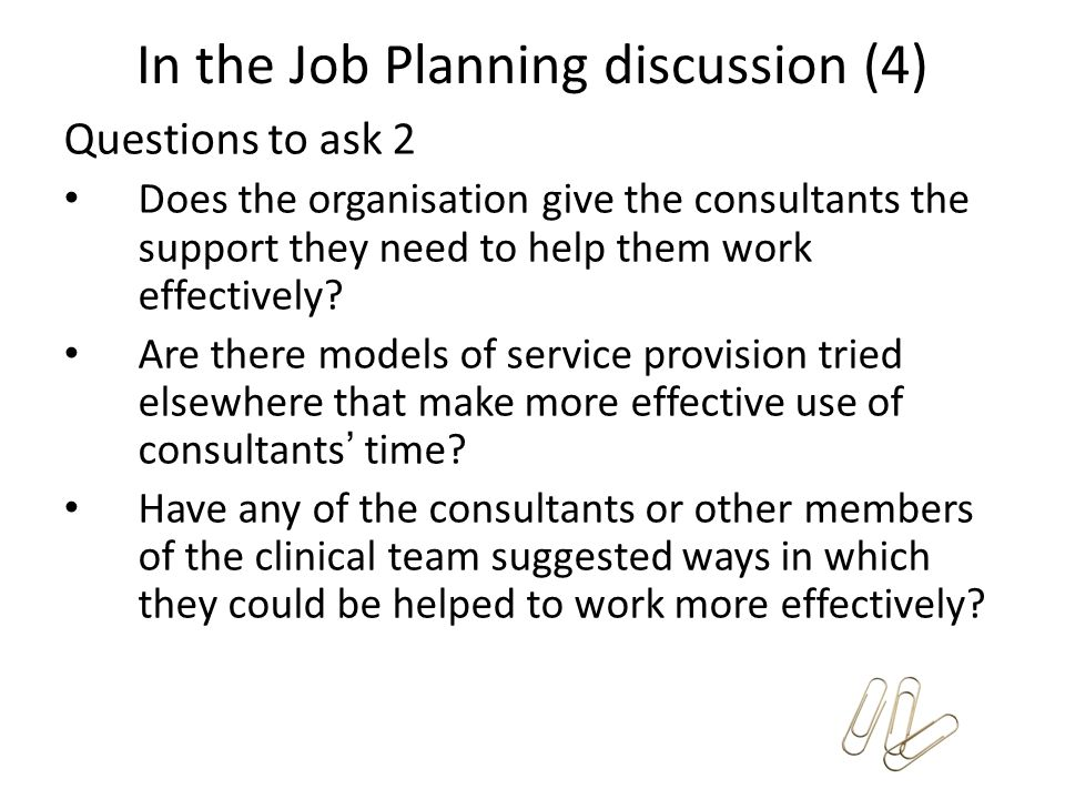 In the Job Planning discussion (4) Questions to ask 2 Does the organisation give the consultants the support they need to help them work effectively?