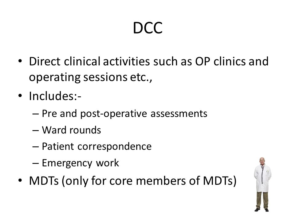 DCC Direct clinical activities such as OP clinics and operating sessions etc., Includes:- – Pre and post-operative assessments – Ward rounds – Patient