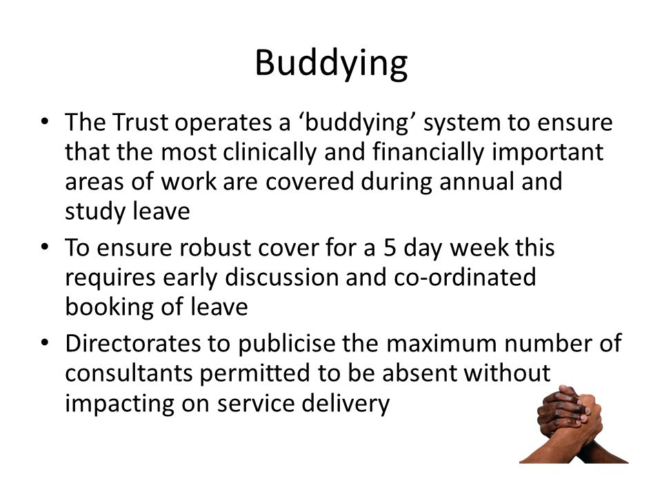 Buddying The Trust operates a 'buddying' system to ensure that the most clinically and financially important areas of work are covered during annual a
