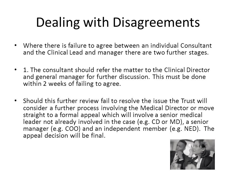 Dealing with Disagreements Where there is failure to agree between an individual Consultant and the Clinical Lead and manager there are two further st