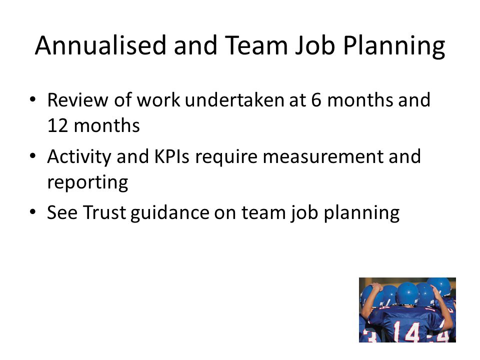 Annualised and Team Job Planning Review of work undertaken at 6 months and 12 months Activity and KPIs require measurement and reporting See Trust gui