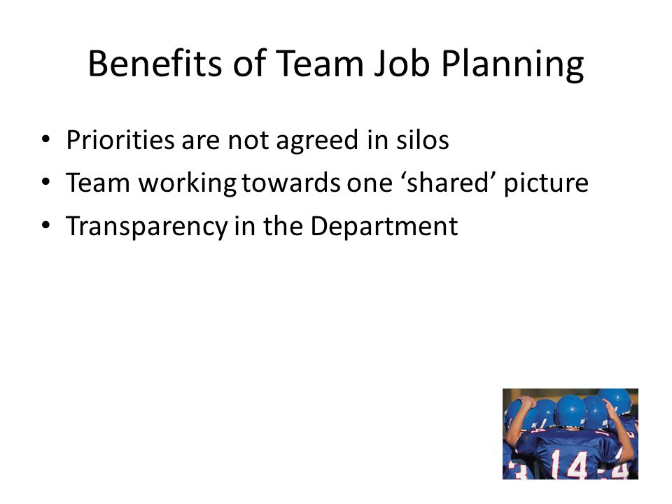 Benefits of Team Job Planning Priorities are not agreed in silos Team working towards one 'shared' picture Transparency in the Department