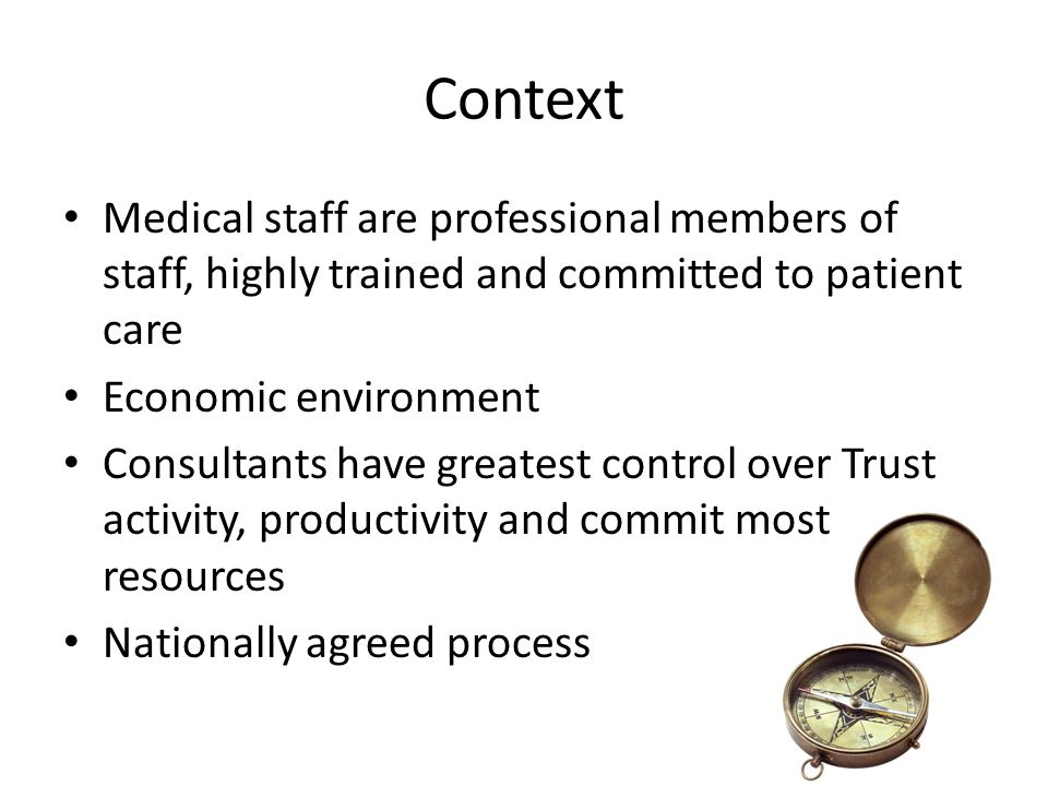 Context Medical staff are professional members of staff, highly trained and committed to patient care Economic environment Consultants have greatest c