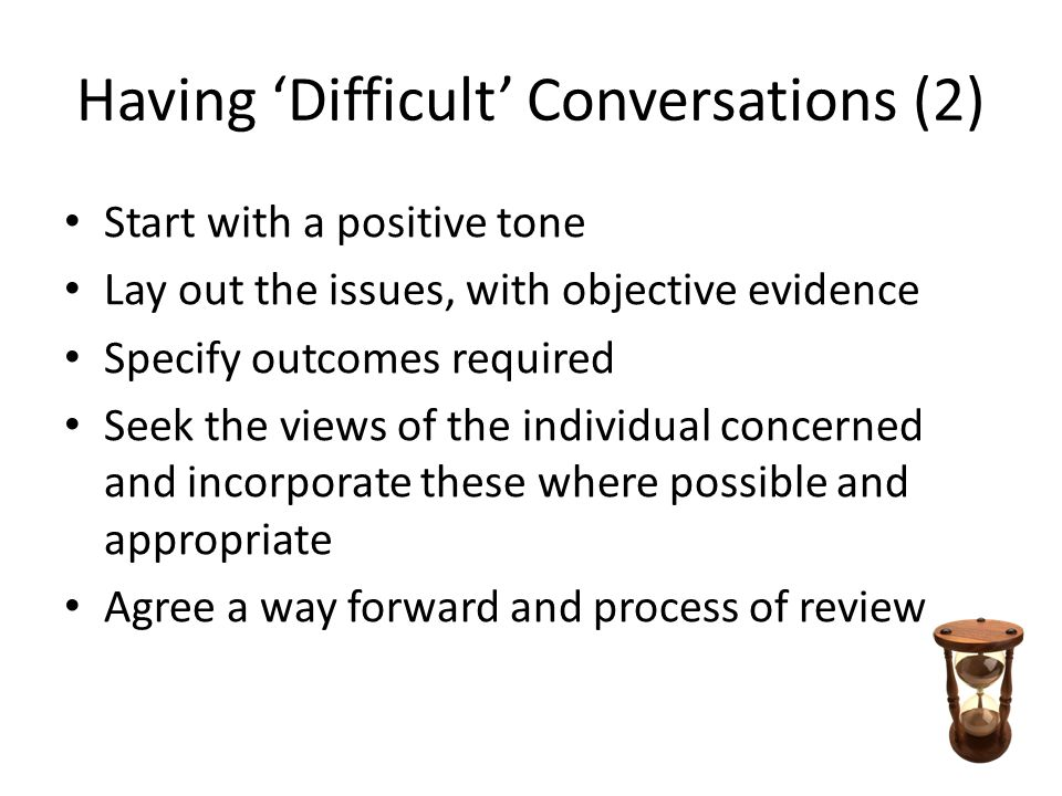 Having 'Difficult' Conversations (2) Start with a positive tone Lay out the issues, with objective evidence Specify outcomes required Seek the views o