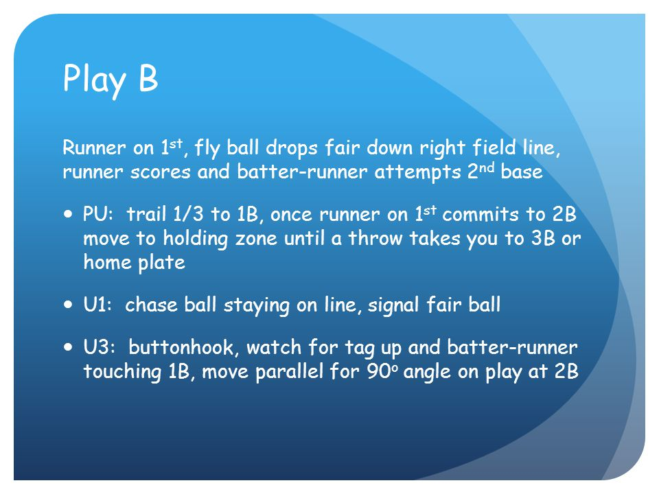 Play B Runner on 1 st, fly ball drops fair down right field line, runner scores and batter-runner attempts 2 nd base PU: trail 1/3 to 1B, once runner on 1 st commits to 2B move to holding zone until a throw takes you to 3B or home plate U1: chase ball staying on line, signal fair ball U3: buttonhook, watch for tag up and batter-runner touching 1B, move parallel for 90 o angle on play at 2B