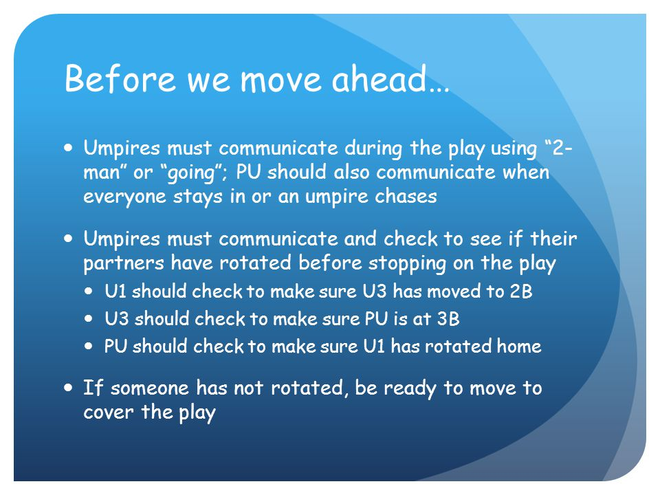 Before we move ahead… Umpires must communicate during the play using 2- man or going ; PU should also communicate when everyone stays in or an umpire chases Umpires must communicate and check to see if their partners have rotated before stopping on the play U1 should check to make sure U3 has moved to 2B U3 should check to make sure PU is at 3B PU should check to make sure U1 has rotated home If someone has not rotated, be ready to move to cover the play