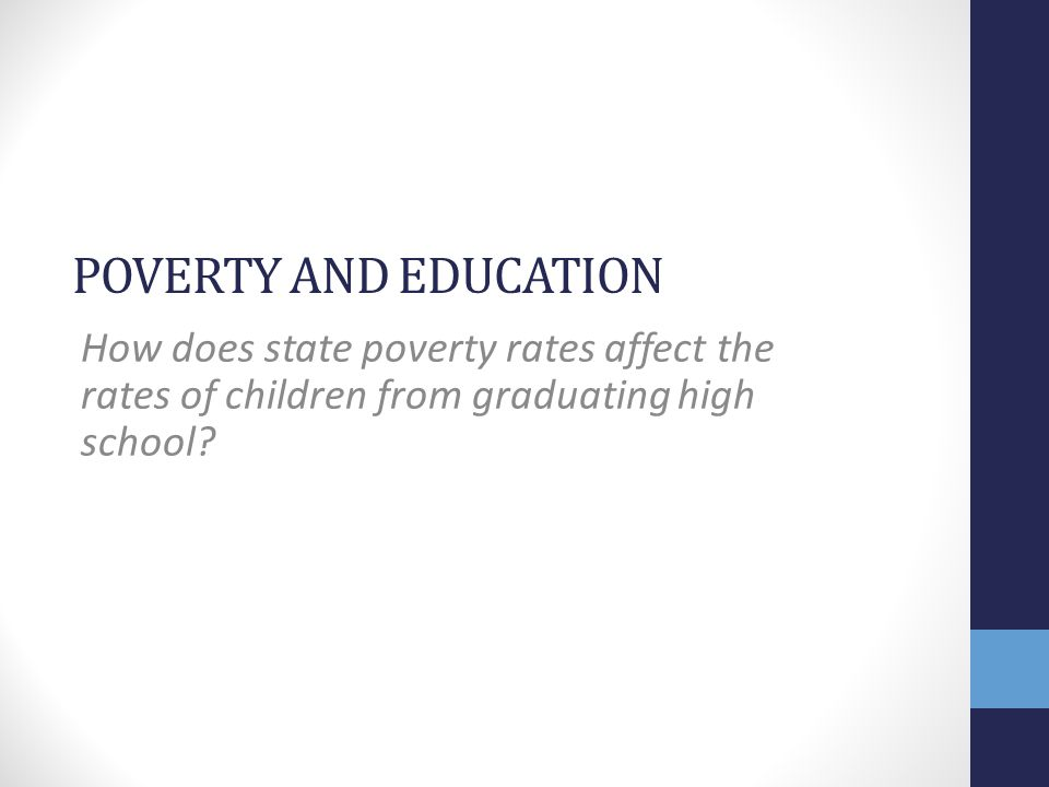 POVERTY AND EDUCATION How does state poverty rates affect the rates of children from graduating high school?